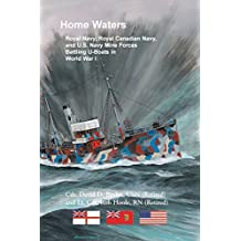 Home Waters: Royal Navy, Royal Canadian Navy, and U.S. Navy Mine Forces Battling U-Boats in World War I