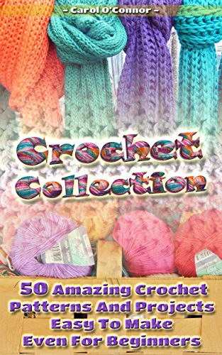 Crochet Collection: 50 Amazing Crochet Patterns And Projects Easy To Make Even For Beginners (English Edition)