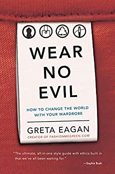 Wear No Evil: How to Change the World with Your Wardrobe by [Eagan, Greta]