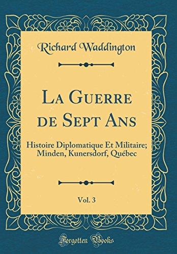 La Guerre de Sept ANS, Vol. 3: Histoire Diplomatique Et Militaire; Minden, Kunersdorf, Quebec (Classic Reprint)