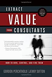 Extract Value from Consultants: How to Hire, Control and Fire Them (Consultancy Grants for Busines)
