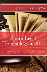 Learn Legal Terminology in 2015: English-Spanish: Essential English-Spanish LEGAL Terms (Essential Technical Terminology)