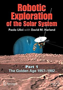 Robotic Exploration of the Solar System: Part I: The Golden Age 1957-1982 (Springer Praxis Books) by [Ulivi, Paolo, Harland, David M.]