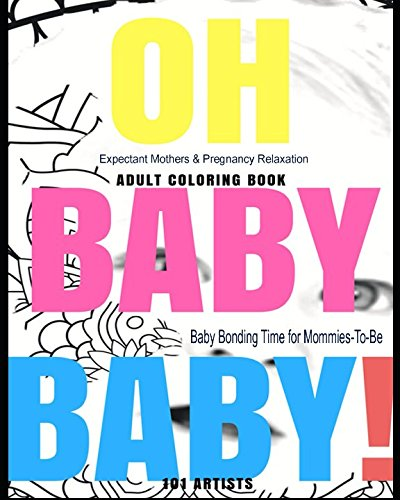 OH BABY BABY! Adult Coloring Book - Expectant Mothers & Pregnancy Relaxation: Baby Bonding Time for Mommies-To-Be (Release Your Inner Artist!)