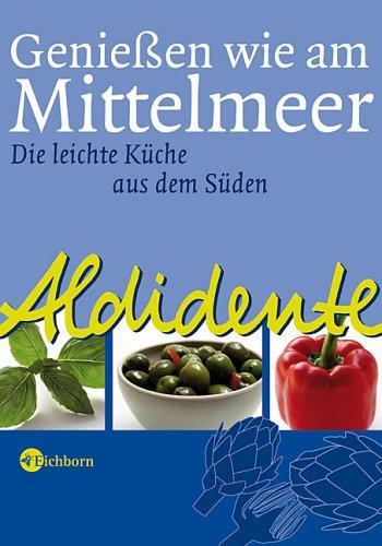 Eichborn AG Aldidente - Geniessen wie am Mittelmeer: Die leichte Küche aus dem Süden