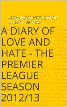 A Diary of Love and Hate - The Premier League Season 2012/13 (English Edition) par [Netherton, Alexander, Thomas, Andi]