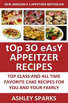 Top 30 Easy Appetizer Recipes: Top Class And All Time Favorite Appetizer Recipes For You And Your Family (English Edition) par [Sparks, Ashley]