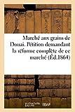 Marché aux grains de Douai. Pétition demandant la réforme complète de ce marché: pour qu'il soit établi sur le modèle, de ceux d'Arras, Orchies-Béthune, Carvin, Lens...