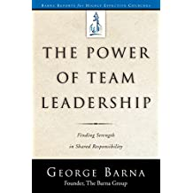 The Power of Team Leadership-Achieving Success Through Shared Responsibility (Barna Reports)