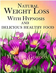 Natural Weight Loss With Hypnosis and Delicious Healthy Food (The Power of Your Subconscious Mind To Transform Your Weight and Your Life Book 1)