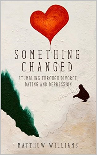 Something Changed: Stumbling through Divorce, Dating and Depression by [Williams, Matthew]