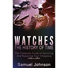Watches: The History of Time,: The Complete Guide to Servicing And Repairing Your Timepiece (English Edition)
