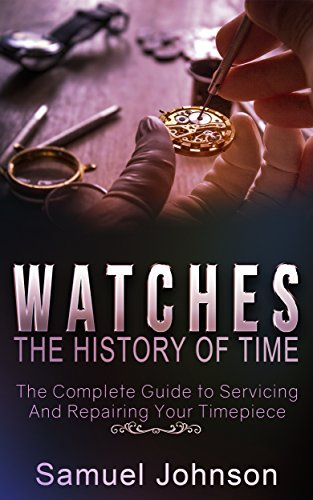 Uhren Johnson (Watches: The History of Time,: The Complete Guide to Servicing And Repairing Your Timepiece (English Edition))