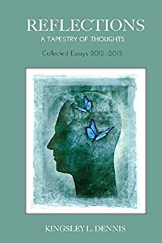 REFLECTIONS: A TAPESTRY OF THOUGHTS - Collected Essays 2012-2015 by [Dennis, Kingsley L.]