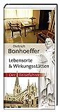 Dietrich Bonhoeffer - Lebensorte & Wirkungsstätten: Der Reiseführer -