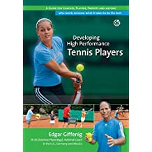 Developing High Performance Tennis Players: A guide for coaches, players, parents and anyone who wants to know what it takes to be the best