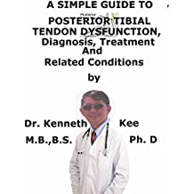 A  Simple  Guide  To  Posterior Tibial Tendon Dysfunction,  Diagnosis, Treatment  And  Related Conditions (A Simple Guide to Medical Conditions)