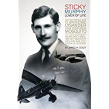Sticky Murphy Lover of Life: Second World War Clandestine Lysander and Intruder Mosquito pilot Wing Commander Alan Michael 'Sticky' Murphy DSO and Bar, DFC, Croix de Guerre
