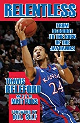 Relentless: From Redshirt to the Rock of the Jayhawks by Travis Releford (2013-11-01)