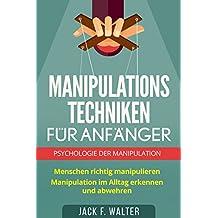 MANIPULATIONSTECHNIKEN FÜR ANFÄNGER: Psychologie der Manipulation: Menschen richtig manipulieren. Manipulation im Alltag erkennen und abwehren.