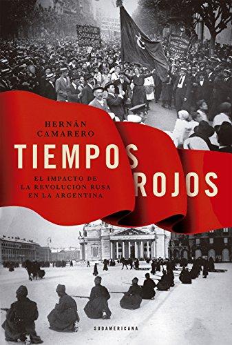 Tiempos rojos: El impacto de la Revolución rusa en la argentina por Hernán Camarero
