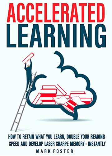 Accelerated Learning: How To Retain What You Learn, Double Your Reading Speed And Develop  Laser Sharpe Memory - Instantly (English Edition)