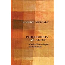 Philosophy as Agôn: A Study of Plato's Gorgias and Related Texts (Rereading Ancient Philosophy)