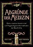 Abgründe der Medizin: Die bizarrsten Arzneimittel und kuriosesten Heilmethoden der Geschichte