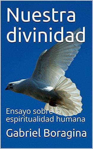 Nuestra divinidad: Ensayo sobre la espiritualidad humana por Gabriel Boragina