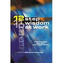12 - Step Wisdom at Work: Transform Your Life and Your Organization: Transforming Your Life and Your Organization
