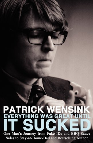 Everything Was Great Until It Sucked: One Man's Journey from Fake IDs and BBQ Sauce Sales to Stay-at-Home-Dad and Bestselling Author by Wensink, Patrick (2012) Paperback