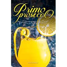 Primo Prosecco: 40 Sparkling Wine Cocktails – guaranteed to put the Fizz in your Flute! (English Edition)