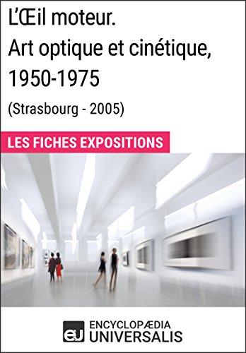 L'Œil moteur. Art optique et cinétique 1950-1975 (Strasbourg - 2005): Les Fiches Exposition d'Universalis par Encyclopaedia Universalis