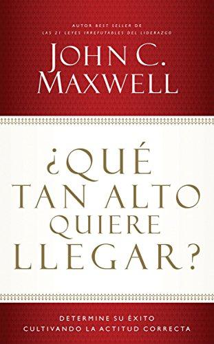 ¿Qué tan alto quiere llegar?: Determine su éxito cultivando la actitud correcta por John C. Maxwell
