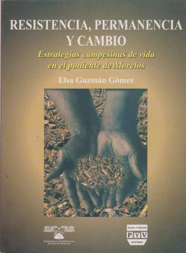 Resistencia, permanencia y cambio/Resistance, Continuity and Change: Estrategias Campesinas De Vida En El Poniente De Morelos por Elsa Guzman Gomez