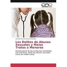 Los Delitos de Abusos Sexuales y Malos Tratos a Menores: Estudio penal de las conductas cometidas con menores, tanto los abusos sexuales como los malos tratos