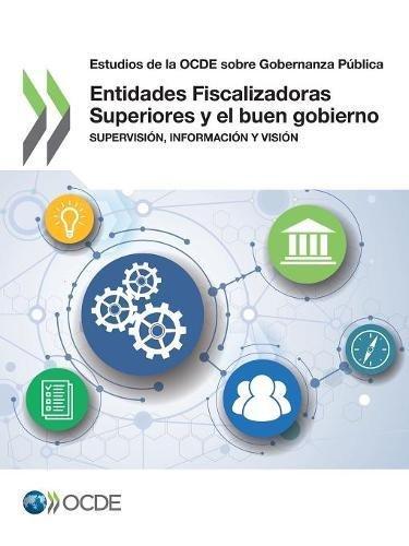 Estudios de la OCDE sobre Gobernanza Pública Entidades Fiscalizadoras Superiores y el buen gobierno: Supervisión, información y visión: Volume 2017