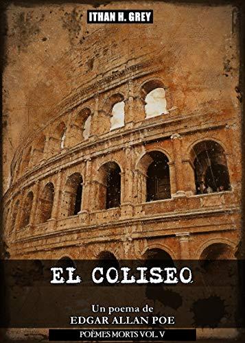El Coliseo: Un poema de Edgar Allan Poe (Traducción, portada, notas y contexto histórico por Ithan H. Grey) [Spanish Edition] [Incluye obra original en inglés] (Poèmes Morts nº 5) por Edgar Allan Poe