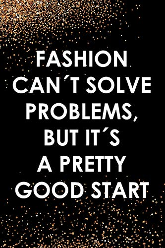 Fashion Can´t Solve Problems, But It´s A Pretty Good Start: Blank Lined Notebook Journal Diary Composition Notepad 120 Pages 6x9 Paperback ( Fashion ) Black And Gold