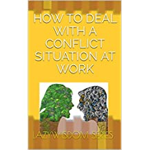 How to Deal with a Conflict Situation at Work (LazyWisdom: Dealing with Everyday Work Issues Book 1) (English Edition)