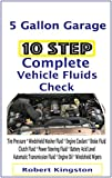 10 Step Complete Vehicle Fluids Check: Tire Pressure * Windshield Washer Fluid * Engine Coolant * Brake Fluid * Clutch Fluid * Power Steering Fluid * Battery Acid Level * Automatic Transmission Fluid
