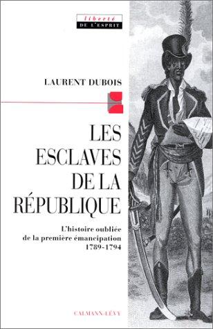 LES ESCLAVES DE LA REPUBLIQUE. L'histoire oubliée de la première émancipation 1789-1794 par Laurent Dubois