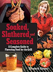Soaked, Slathered, and Seasoned: A Complete Guideto Flavoring Food for the Grill: A Complete Guide to Flavoring Food on the Grill and BBQ
