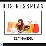 Businessplan Vorlage - Existenzgründung eBay-Handel /-Shop Start-Up professionell und erfolgreich mit Checkliste, Muster inkl. Beispiel