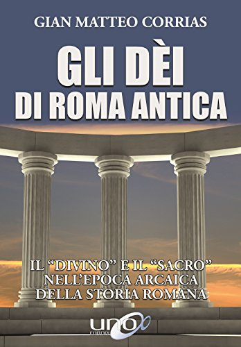Gli dèi di Roma antica. Il «divino» e il «sacro» nell'epoca arcaica della storia romana