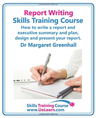 Report Writing Skills Training Course - How to Write a Report and Executive Summary, and Plan, Design and Present Your Report - An Easy Format for Writing Business Reports Cover Image