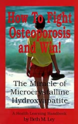How to Fight Osteoporosis and Win!: The Miracle of Microcrystalline Hydroxyapatite (MCHC) (A health learning handbook)