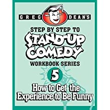 [(Step by Step to Stand-Up Comedy - Workbook Series: Workbook 5: How to Get the Experience to Be Funny )] [Author: Greg Dean] [Aug-2013]