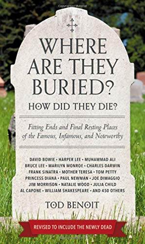 Where Are They Buried?: How Did They Die? Fitting Ends and Final Resting Places of the Famous, Infamous, and Noteworthy