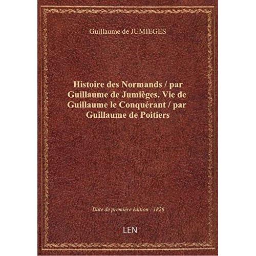 Histoire des Normands / par Guillaume de Jumièges. Vie de Guillaume le Conquérant / par Guillaume de